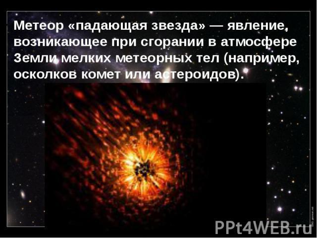 Метеор«падающая звезда»— явление, возникающее при сгорании в атмосфере Земли мелких метеорных тел(например, осколков комет или астероидов). Метеор«падающая звезда»— явление, возникающее при сгорании в атмосфере Земли ме…