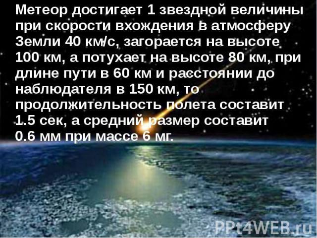 Метеор достигает 1 звездной величины при скорости вхождения в атмосферу Земли 40 км/с, загорается на высоте 100км, а потухает на высоте 80км, при длине пути в 60км и расстоянии до наблюдателя в 150км, то продолжительность пол…