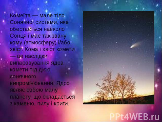 Коме та — мале тіло Сонячної системи, яке обертається навколо Сонця і має так звану кому (атмосферу) і/або хвіст. Кома і хвіст комети — це наслідки випаровування ядра комети під дією сонячного випромінювання. Ядро являє собою малу планету, що склада…