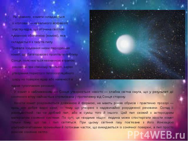 Як правило, комети складаються Як правило, комети складаються з «голови» — невеликого яскравого згустку-ядра, що оточена світлою туманною оболонкою (комою), яка складається з газу та пилу. Тривале існування низки періодичних комет, що багаторазово п…