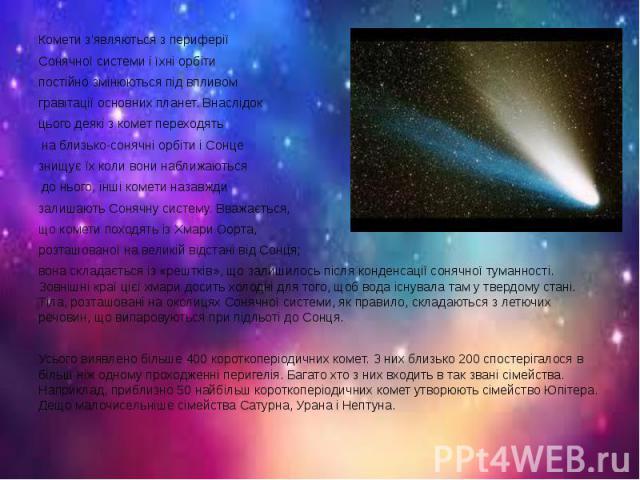 Комети з'являються з периферії Комети з'являються з периферії Cонячної системи і їхні орбіти постійно змінюються під впливом гравітації основних планет. Внаслідок цього деякі з комет переходять на близько-сонячні орбіти і Сонце знищує їх коли вони н…