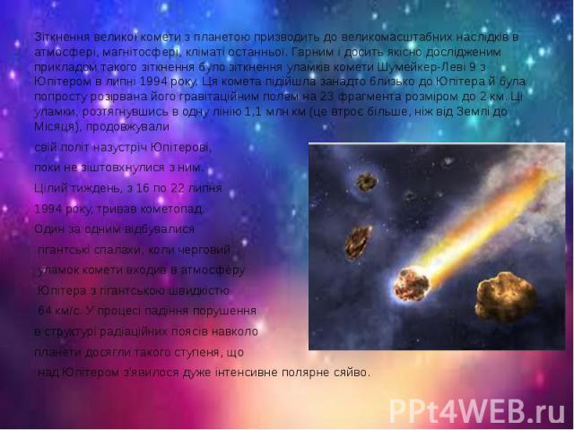 Зіткнення великої комети з планетою призводить до великомасштабних наслідків в атмосфері, магнітосфері, кліматі останньої. Гарним і досить якісно дослідженим прикладом такого зіткнення було зіткнення уламків комети Шумейкер-Леві 9 з Юпітером в липні…