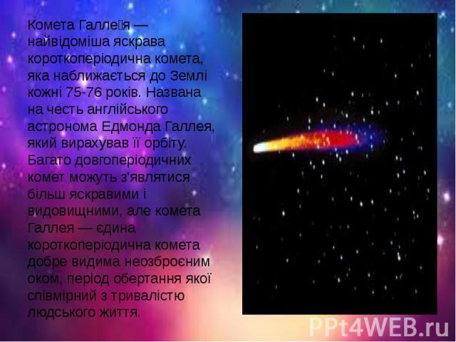 Комета Галле я — найвідоміша яскрава короткоперіодична комета, яка наближається до Землі кожні 75-76 років. Названа на честь англійського астронома Едмонда Галлея, який вирахував її орбіту. Багато довгоперіодичних комет можуть з'являтися більш яскра…