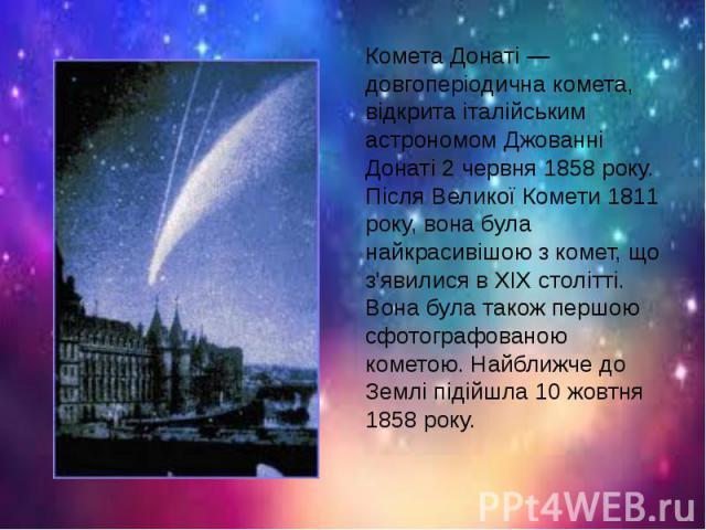 Комета Донаті — довгоперіодична комета, відкрита італійським астрономом Джованні Донаті 2 червня 1858 року. Після Великої Комети 1811 року, вона була найкрасивішою з комет, що з'явилися в XIX столітті. Вона була також першою сфотографованою кометою.…