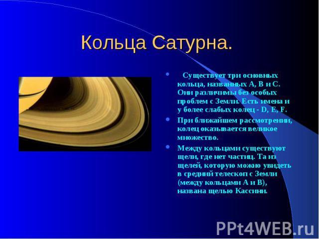 Кольца Сатурна. Существует три основных кольца, названных A, B и C. Они различимы без особых проблем с Земли. Есть имена и у более слабых колец - D, E, F. При ближайшем рассмотрении, колец оказывается великое множество. Между кольцами существуют щел…