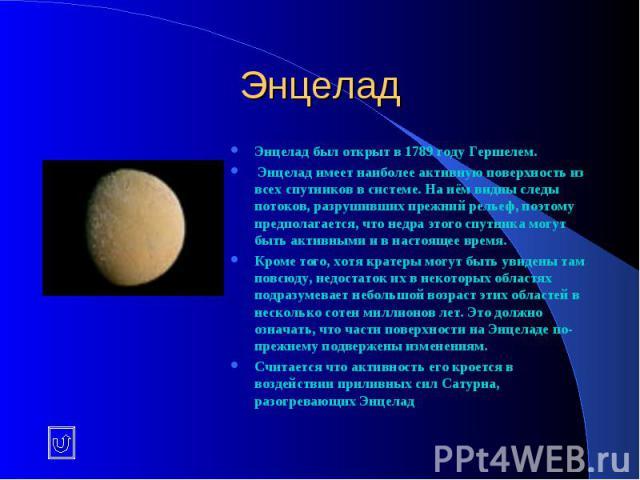 Энцелад Энцелад был открыт в 1789 году Гершелем. Энцелад имеет наиболее активную поверхность из всех спутников в системе. На нём видны следы потоков, разрушивших прежний рельеф, поэтому предполагается, что недра этого спутника могут быть активными и…