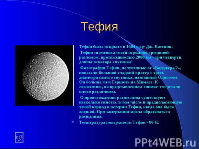 Тефия Тефия была открыта в 1684 году Дж. Кассини. Тефия знаменита своей огромной трещиной-разломом, протяженностью 2000 км - три четверти длины экватора спутника! Фотографии Тефии, полученные от «Вояджера 2», показали большой гладкий кратер с треть …