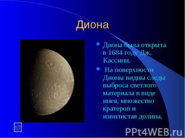 Диона Диона была открыта в 1684 году Дж. Кассини. На поверхности Дионы видны следы выброса светлого материала в виде инея, множество кратеров и извилистая долина.