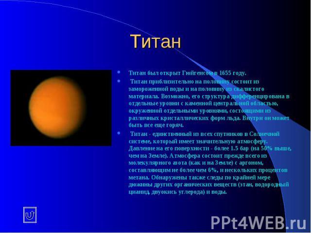 Титан Титан был открыт Гюйгенсом в 1655 году. Титан приблизительно на половину состоит из замороженной воды и на половину из скалистого материала. Возможно, его структура дифференцирована в отдельные уровни с каменной центральной областью, окруженно…
