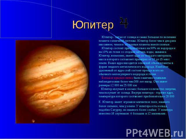 Юпитер Юпитер - пятая от солнца и самая большая по величине планета солнечной системы. Юпитер более чем в два раза массивнее, чем все остальные планеты вместе взятые. Юпитер состоит приблизительно на 90% из водорода и на 10% из гелия со следами мета…