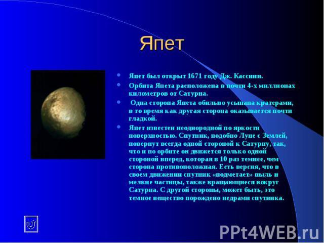 Япет Япет был открыт 1671 году Дж. Кассини. Орбита Япета расположена в почти 4-х миллионах километров от Сатурна. Одна сторона Япета обильно усыпана кратерами, в то время как другая сторона оказывается почти гладкой. Япет известен неоднородной по яр…