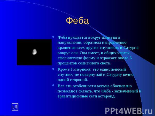 Феба Феба вращается вокруг планеты в направлении, обратном направлению вращения всех других спутников и Сатурна вокруг оси. Она имеет, в общих чертах, сферическую форму и отражает около 6 процентов солнечного света. Кроме Гипериона, это единственный…