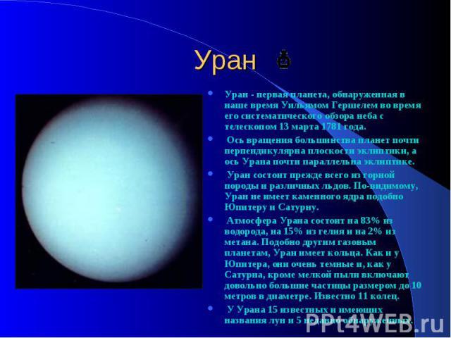 Уран Уран - первая планета, обнаруженная в наше время Уильямом Гершелем во время его систематического обзора неба с телескопом 13 марта 1781 года. Ось вращения большинства планет почти перпендикулярна плоскости эклиптики, а ось Урана почти параллель…