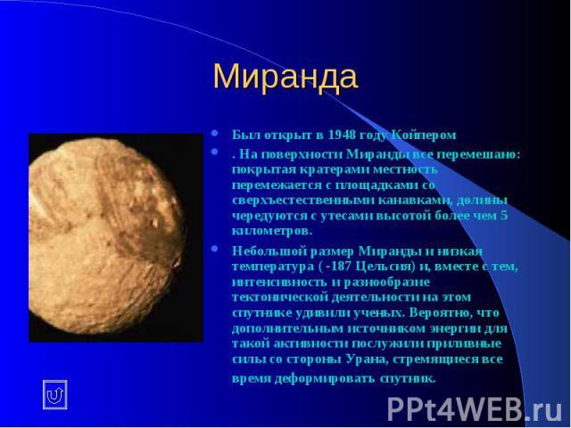 Миранда Был открыт в 1948 году Койпером . На поверхности Миранды все перемешано: покрытая кратерами местность перемежается с площадками со сверхъестественными канавками, долины чередуются с утесами высотой более чем 5 километров. Небольшой размер Ми…