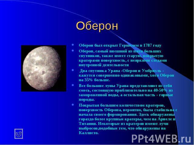 Оберон Оберон был открыт Гершелем в 1787 году Оберон, самый внешний из пяти больших спутников, также имеет старую, покрытую кратерами поверхность, с неяркими следами внутренней деятельности Два спутника Урана -Оберон и Умбриэль - кажутся совершенно …