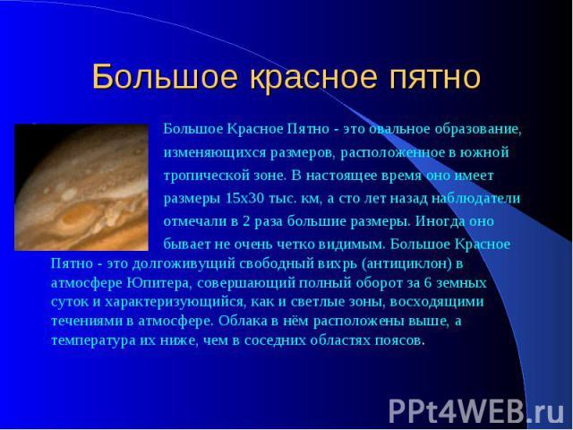 Большое красное пятно Большое Красное Пятно - это овальное образование, изменяющихся размеров, расположенное в южной тропической зоне. В настоящее время оно имеет размеры 15х30 тыс. км, а сто лет назад наблюдатели отмечали в 2 раза большие размеры. …
