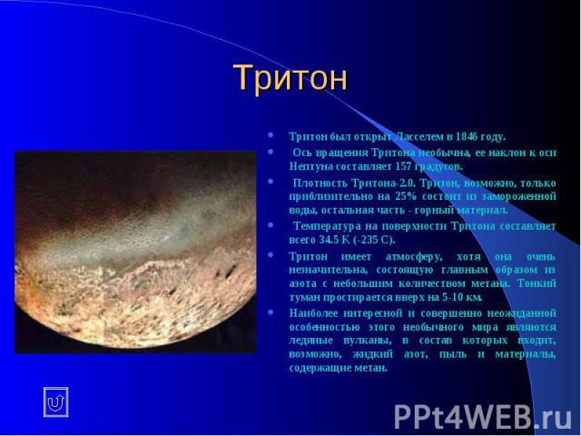 Тритон Тритон был открыт Ласселем в 1846 году. Ось вращения Тритона необычна, ее наклон к оси Нептуна составляет 157 градусов. Плотность Тритона-2.0. Тритон, возможно, только приблизительно на 25% состоит из замороженной воды, остальная часть - горн…