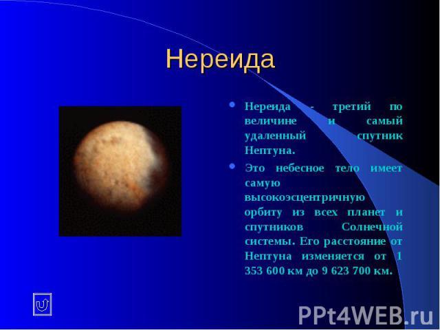 Нереида Нереида - третий по величине и самый удаленный спутник Нептуна. Это небесное тело имеет самую высокоэсцентричную орбиту из всех планет и спутников Солнечной системы. Его расстояние от Нептуна изменяется от 1 353 600 км до 9 623 700 км.