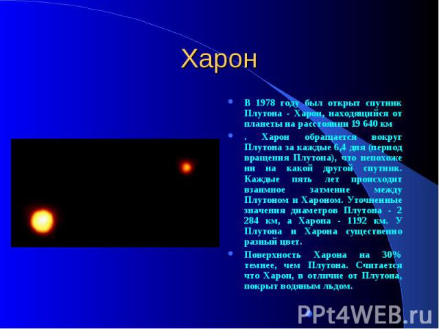 Харон В 1978 году был открыт спутник Плутона - Харон, находящийся от планеты на расстоянии 19 640 км . Харон обращается вокруг Плутона за каждые 6,4 дня (период вращения Плутона), что непохоже ни на какой другой спутник. Каждые пять лет происходит в…