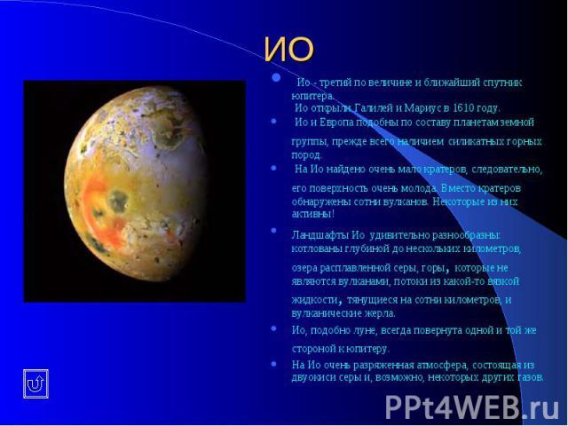 ИО Ио - третий по величине и ближайший спутник юпитера. Ио открыли Галилей и Мариус в 1610 году. Ио и Европа подобны по составу планетам земной группы, прежде всего наличием силикатных горных пород. На Ио найдено очень мало кратеров, следовательно, …