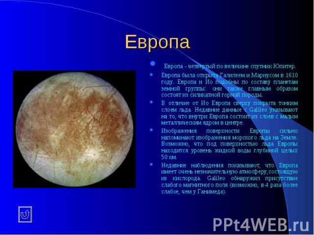 Европа Европа - четвертый по величине спутник Юпитер. Европа была открыта Галилеем и Мариусом в 1610 году. Европа и Ио подобны по составу планетам земной группы: они также главным образом состоят из силикатной горной породы. В отличие от Ио Европа с…