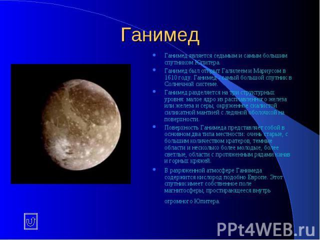 Ганимед Ганимед является седьмым и самым большим спутником Юпитера. Ганимед был открыт Галилеем и Мариусом в 1610 году. Ганимед - самый большой спутник в Солнечной системе. Ганимед разделяется на три структурных уровня: малое ядро из расплавленного …