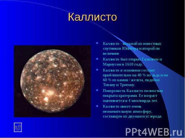 Каллисто Каллисто - восьмой из известных спутников Юпитера и второй по величине Каллисто был открыт Галилеем и Мариусом в 1610 году. Каллисто в основном состоит приблизительно на 40 % из льда и на 60 % из камня / железа, подобно Титану и Тритону. По…