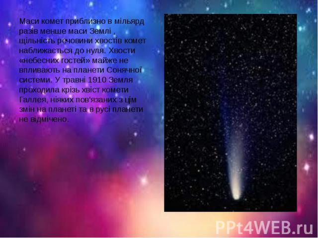 Маси комет приблизно в мільярд разів менше маси Землі , щільність речовини хвостів комет наближається до нуля. Хвости «небесних гостей» майже не впливають на планети Сонячної системи. У травні 1910 Земля проходила крізь хвіст комети Галлея, ніяких п…
