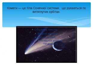 Комети— це тіла Сонячної системи, що рухаються по витягнутих орбітах