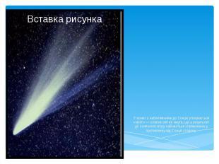 У комет з наближенням до Сонця утворюється «хвіст» — слабка світна смуга, що у р
