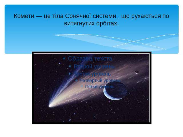 Комети— це тіла Сонячної системи, що рухаються по витягнутих орбітах.