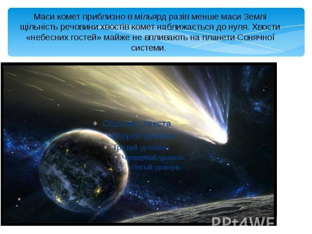 Маси комет приблизно в мільярд разів менше маси Землі щільність речовини хвостів комет наближається до нуля. Хвости «небесних гостей» майже не впливають на планети Сонячної системи.