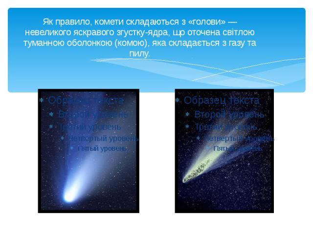 Як правило, комети складаються з «голови» — невеликого яскравого згустку-ядра, що оточена світлою туманною оболонкою (комою), яка складається з газу та пилу.