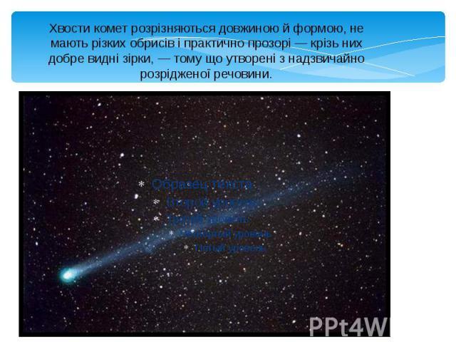 Хвости комет розрізняються довжиною й формою, не мають різких обрисів і практично прозорі — крізь них добре видні зірки, — тому що утворені з надзвичайно розрідженої речовини.