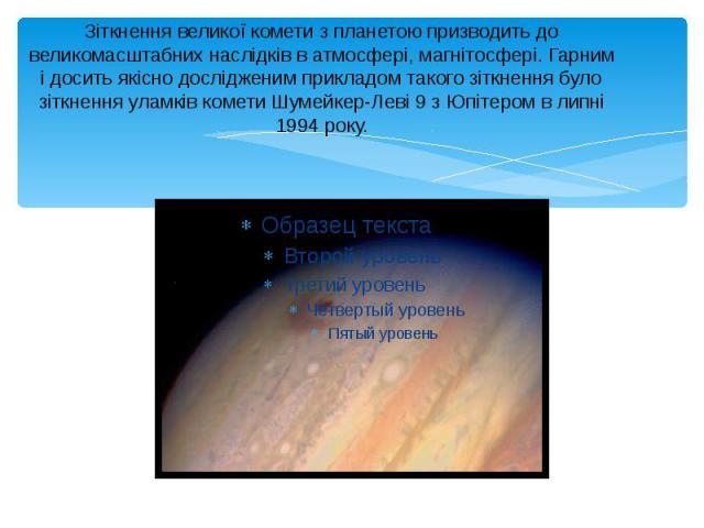 Зіткнення великої комети з планетою призводить до великомасштабних наслідків в атмосфері, магнітосфері. Гарним і досить якісно дослідженим прикладом такого зіткнення було зіткнення уламків комети Шумейкер-Леві 9 з Юпітером в липні 1994 року.