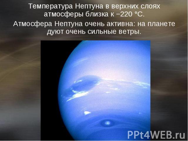 Температура Нептуна в верхних слоях атмосферы близка к−220°C. Температура Нептуна в верхних слоях атмосферы близка к−220°C. Атмосфера Нептуна очень активна: на планете дуют очень сильные ветры.