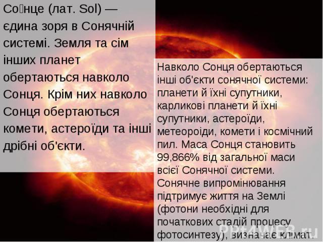 Со нце (лат. Sol) — Со нце (лат. Sol) — єдина зоря в Сонячній системі. Земля та сім інших планет обертаються навколо Сонця. Крім них навколо Сонця обертаються комети, астероїди та інші дрібні об'єкти.
