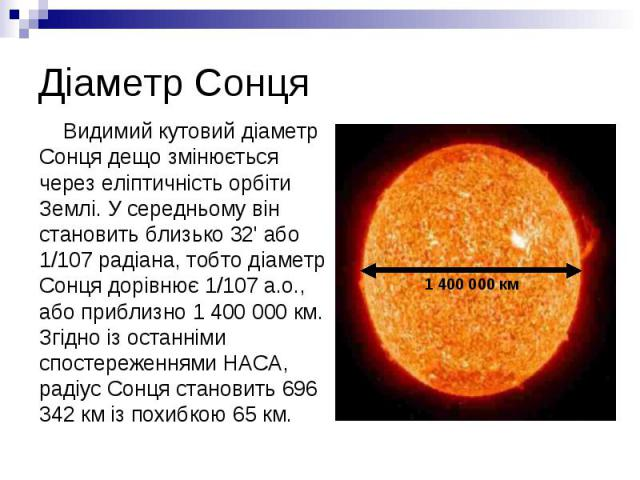 Діаметр Сонця Видимий кутовий діаметр Сонця дещо змінюється через еліптичність орбіти Землі. У середньому він становить близько 32' або 1/107 радіана, тобто діаметр Сонця дорівнює 1/107 а.о., або приблизно 1 400 000 км. Згідно із останніми спостереж…