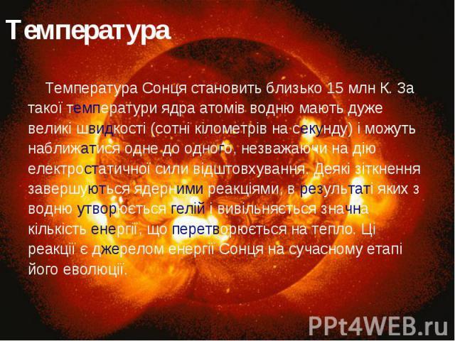Температура Температура Сонця становить близько 15 млн К. За такої температури ядра атомів водню мають дуже великі швидкості (сотні кілометрів на секунду) і можуть наближатися одне до одного, незважаючи на дію електростатичної сили відштовхування. Д…