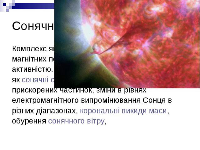 Сонячна активність Комплекс явищ, викликаних генерацією сильних магнітних полів на Сонці, називають сонячною активністю. Ці поля викликають такі явища, яксонячні спалахи, генерацію потоків прискорених частинок, зміни в рівнях електромагнітного…