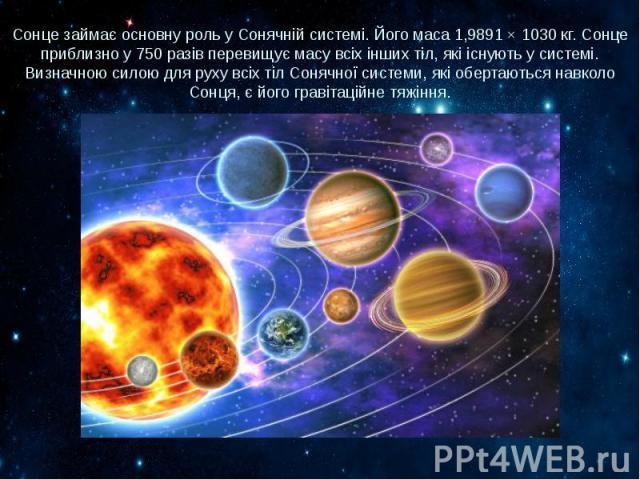 Сонце займає основну роль у Сонячній системі. Його маса 1,9891 × 1030 кг. Сонце приблизно у 750 разів перевищує масу всіх інших тіл, які існують у системі. Визначною силою для руху всіх тіл Сонячної системи, які обертаються навколо Сонця, є його гра…