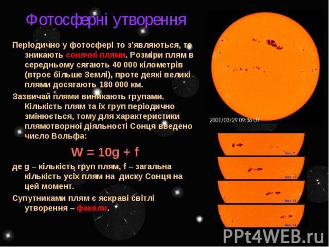 Фотосферні утворення Періодично у фотосфері то з'являються, то зникають сонячні плями. Розміри плям в середньому сягають 40 000 кілометрів (втроє більше Землі), проте деякі великі плями досягають 180 000 км. Зазвичай плями виникають групами. Кількіс…