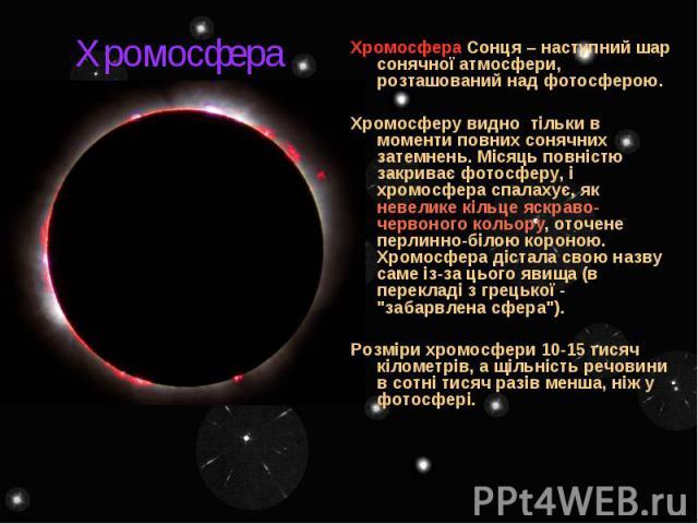Хромосфера Хромосфера Сонця – наступний шар сонячної атмосфери, розташований над фотосферою. Хромосферу видно тільки в моменти повних сонячних затемнень. Місяць повністю закриває фотосферу, і хромосфера спалахує, як невелике кільце яскраво-червоного…