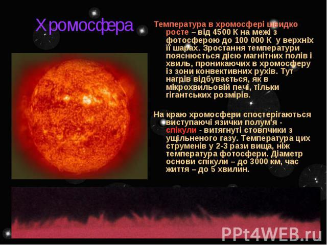 Хромосфера Температура в хромосфері швидко росте – від 4500 К на межі з фотосферою до 100 000 К у верхніх її шарах. Зростання температури пояснюється дією магнітних полів і хвиль, проникаючих в хромосферу із зони конвективних рухів. Тут нагрів відбу…