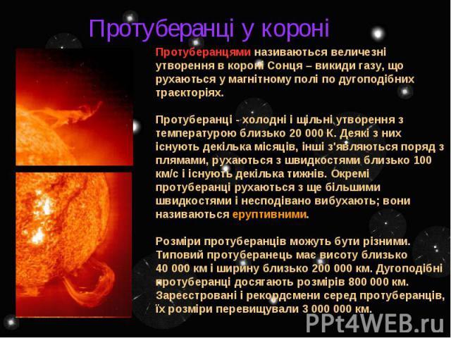 Протуберанцями називаються величезні утворення в короні Сонця – викиди газу, що рухаються у магнітному полі по дугоподібних траєкторіях. Протуберанці - холодні і щільні утворення з температурою близько 20 000 К. Деякі з них існують декілька місяців,…