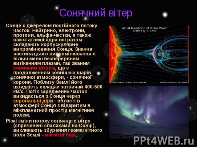 Сонячний вітер Сонце є джерелом постійного потоку часток. Нейтрино, електрони, протони, альфа-частки, а також важчі атомні ядра всі разом складають корпускулярне випромінювання Сонця. Значна частина цього випромінювання є більш менш безперервним вит…