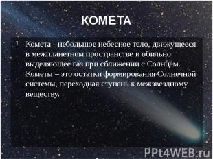КОМЕТА Комета - небольшое небесное тело, движущееся в межпланетном пространстве