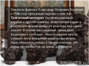 Писатель-фантаст Александр Петрович Казанцев в 1946 году предложил версию о том,