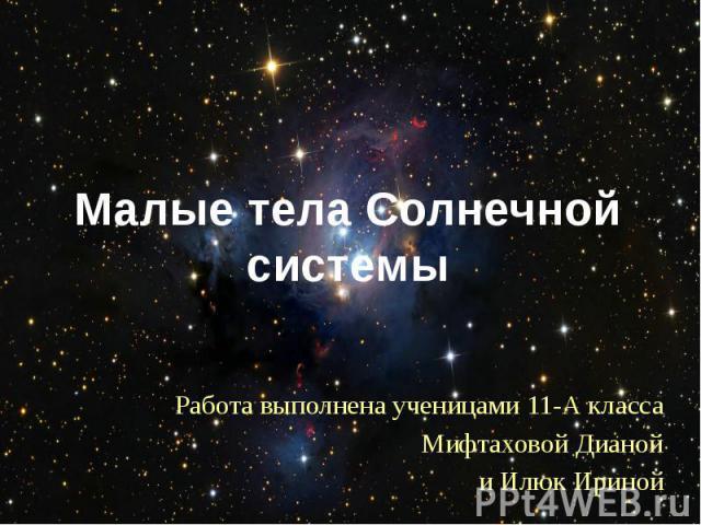 Малые тела Солнечной системы Работа выполнена ученицами 11-А класса Мифтаховой Дианой и Илюк Ириной