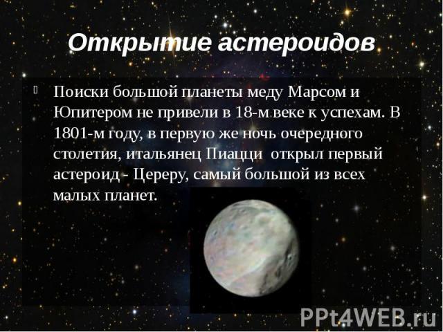 Открытие астероидов Поиски большой планеты меду Марсом и Юпитером не привели в 18-м веке к успехам. В 1801-м году, в первую же ночь очередного столетия, итальянец Пиацци открыл первый астероид - Цереру, самый большой из всех малых планет.